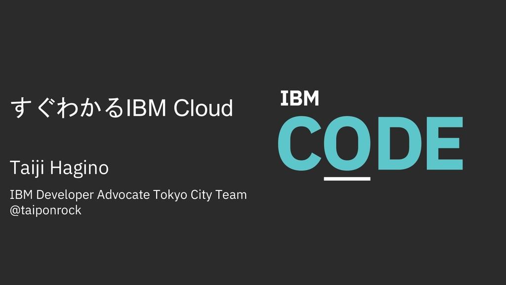 すぐわかるIBM Cloud Taiji Hagino IBM Developer Advoc...
