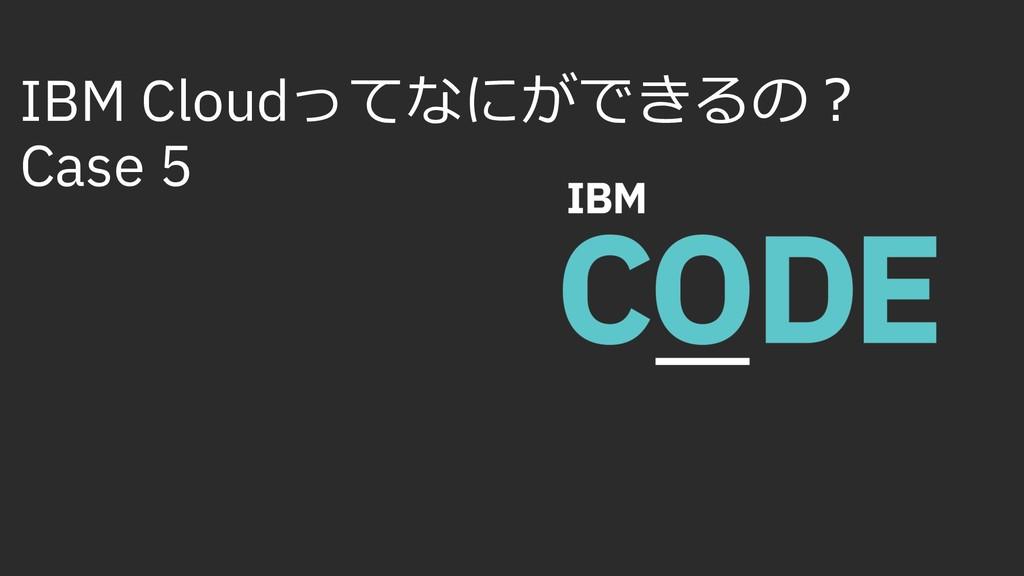 IBM Cloudってなにができるの︖ Case 5