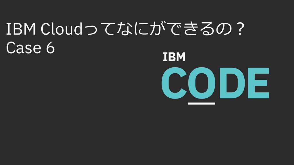 IBM Cloudってなにができるの︖ Case 6