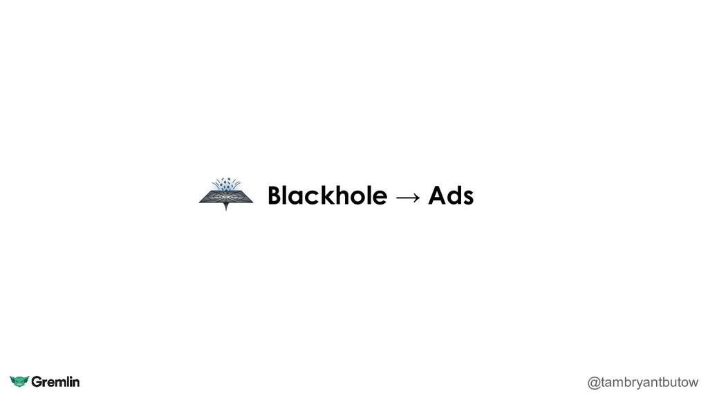 Blackhole → Ads @tambryantbutow
