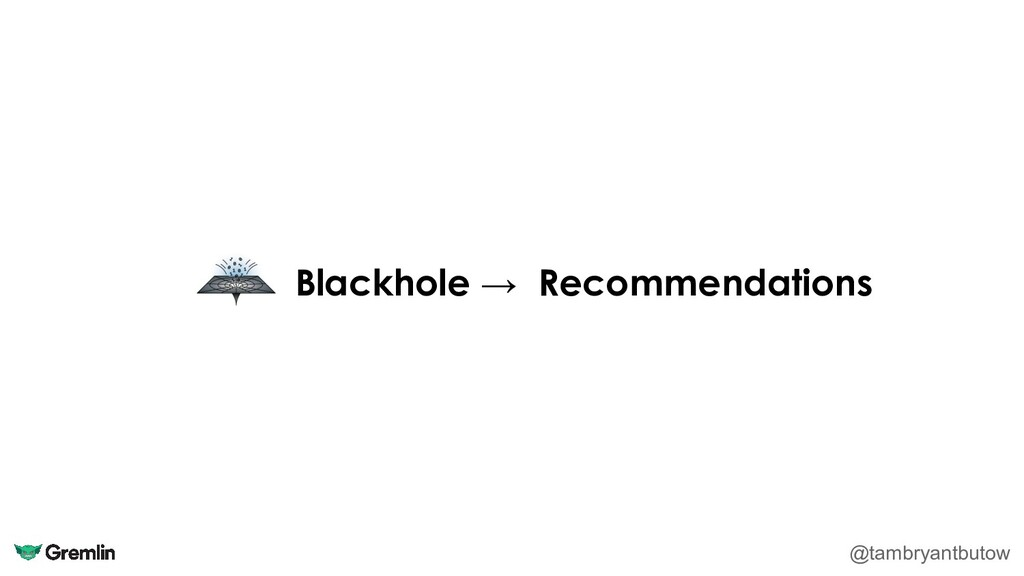 Blackhole → Recommendations @tambryantbutow