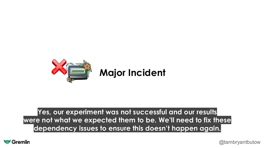 Major Incident @tambryantbutow Yes, our experim...