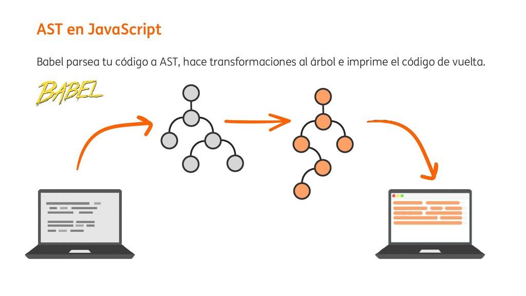 Babel parsea tu código a AST, hace transformaci...