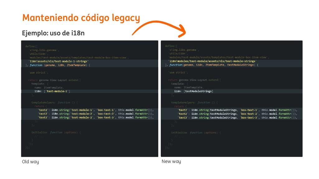 Manteniendo código legacy Old way Ejemplo: uso ...