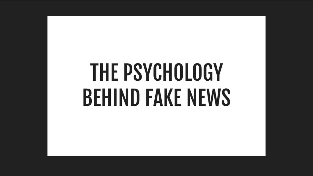 THE PSYCHOLOGY BEHIND FAKE NEWS