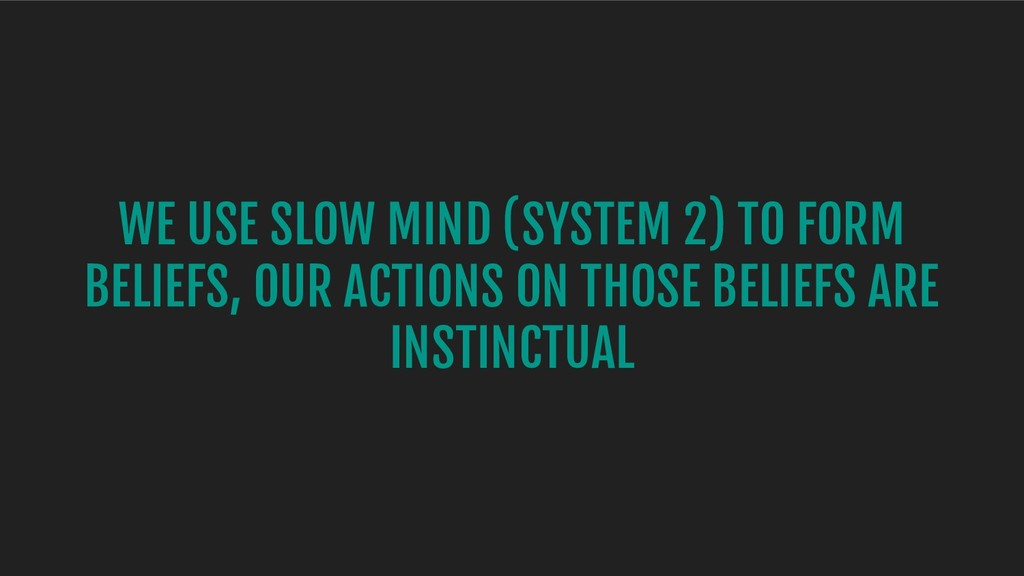 WE USE SLOW MIND (SYSTEM 2) TO FORM BELIEFS, OU...
