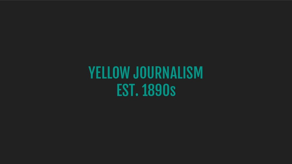 YELLOW JOURNALISM EST. 1890s