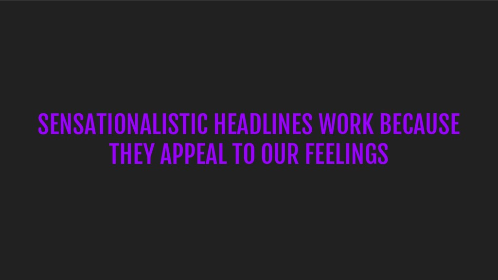 SENSATIONALISTIC HEADLINES WORK BECAUSE THEY AP...