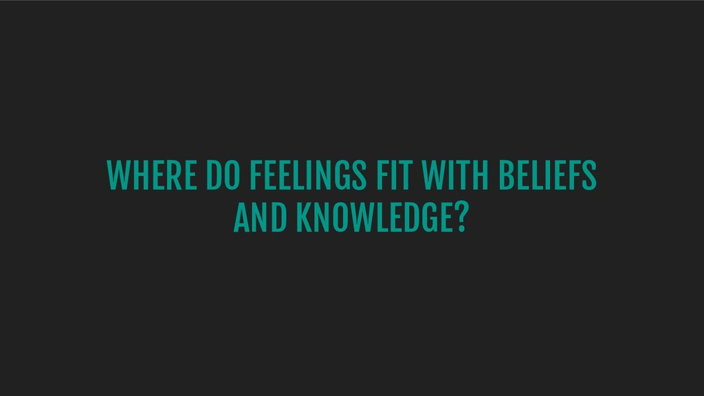 WHERE DO FEELINGS FIT WITH BELIEFS AND KNOWLEDG...