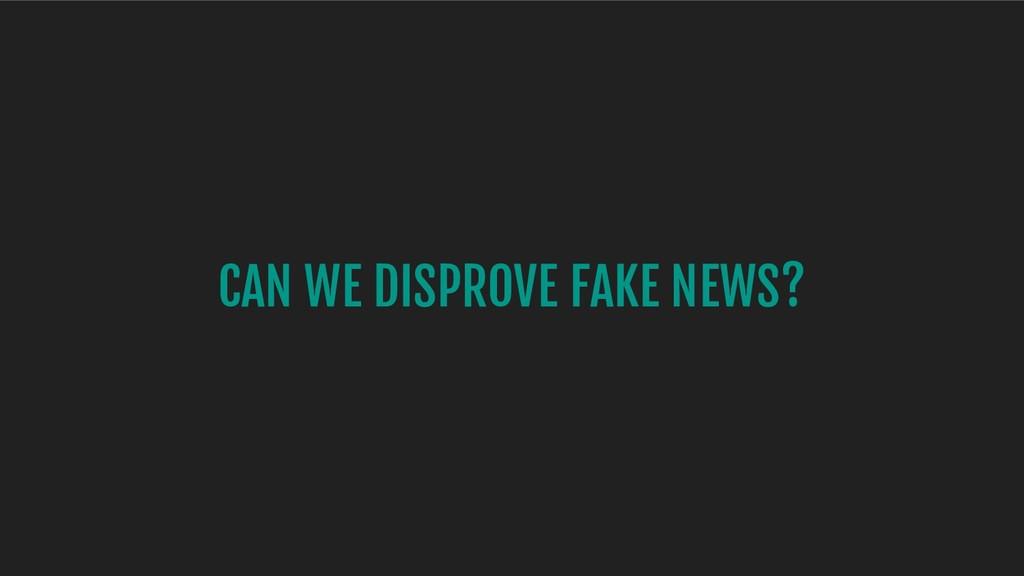 CAN WE DISPROVE FAKE NEWS?