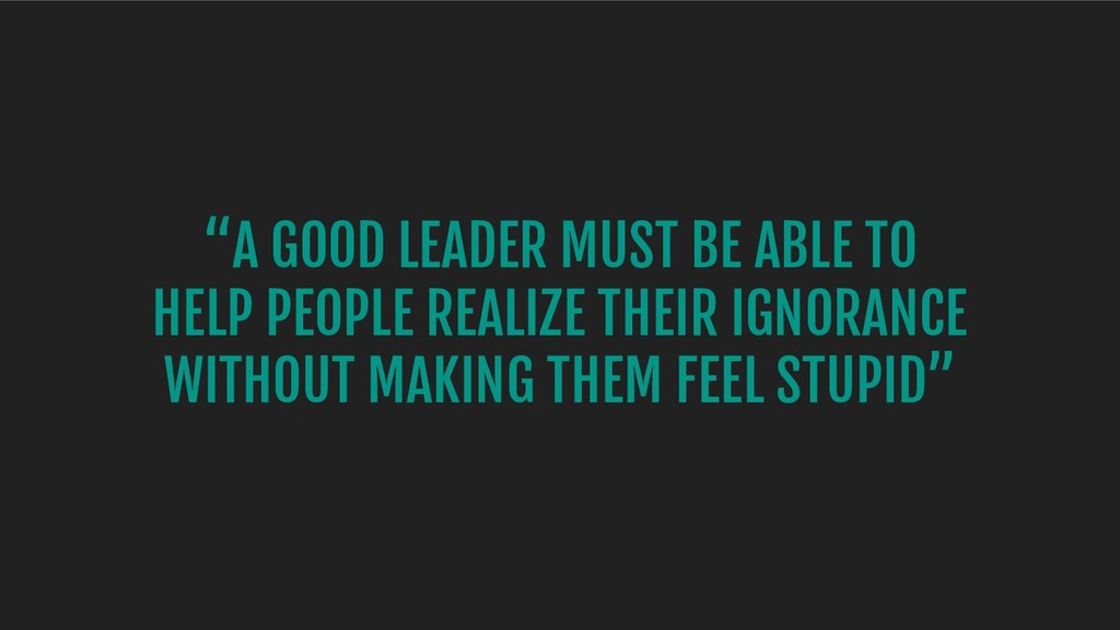 """A GOOD LEADER MUST BE ABLE TO HELP PEOPLE REAL..."