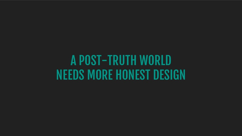 A POST-TRUTH WORLD NEEDS MORE HONEST DESIGN