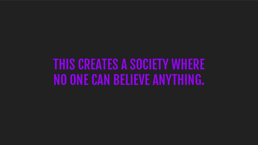 THIS CREATES A SOCIETY WHERE NO ONE CAN BELIEVE...
