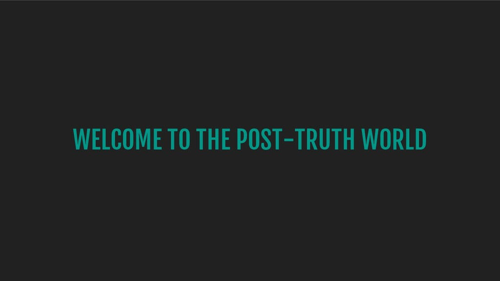 WELCOME TO THE POST-TRUTH WORLD