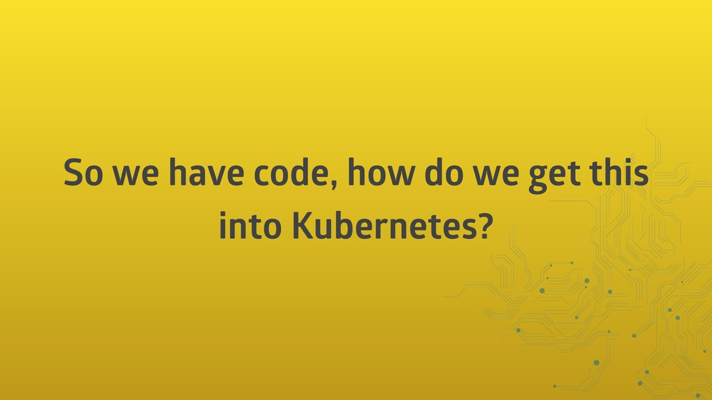 So we have code, how do we get this into Kubern...