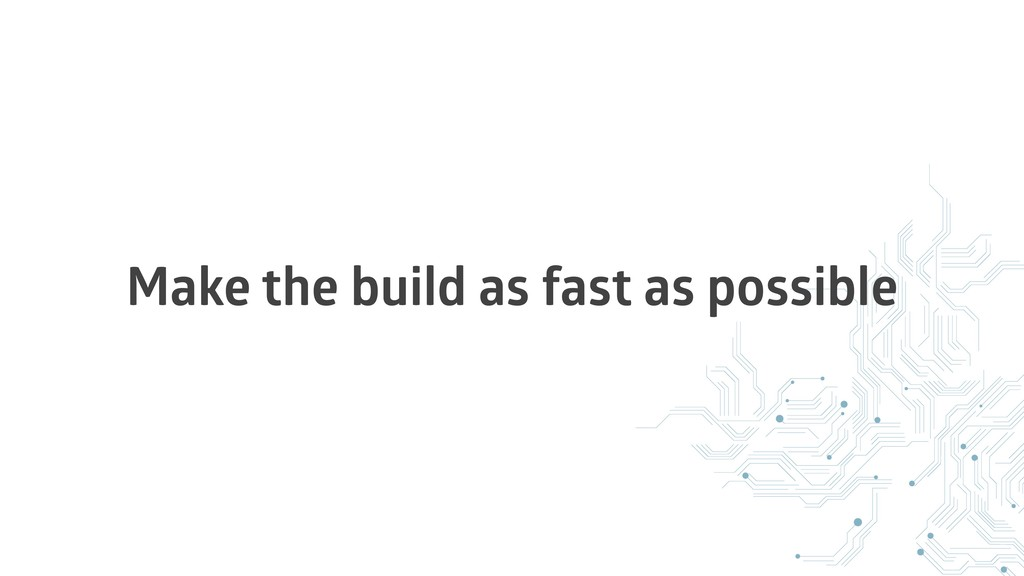 Make the build as fast as possible