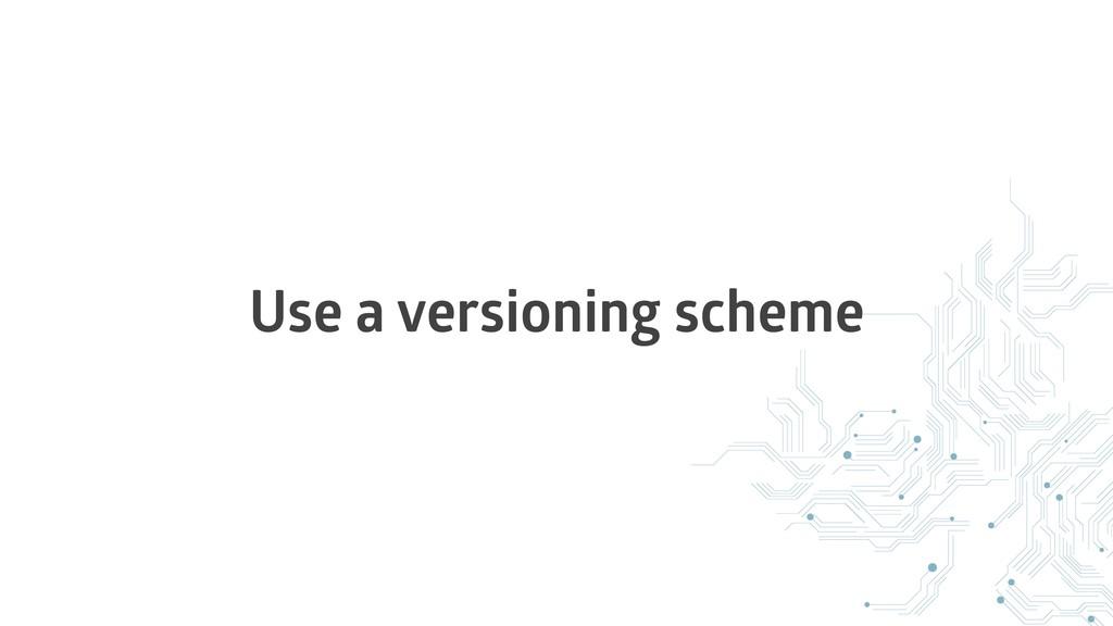 Use a versioning scheme