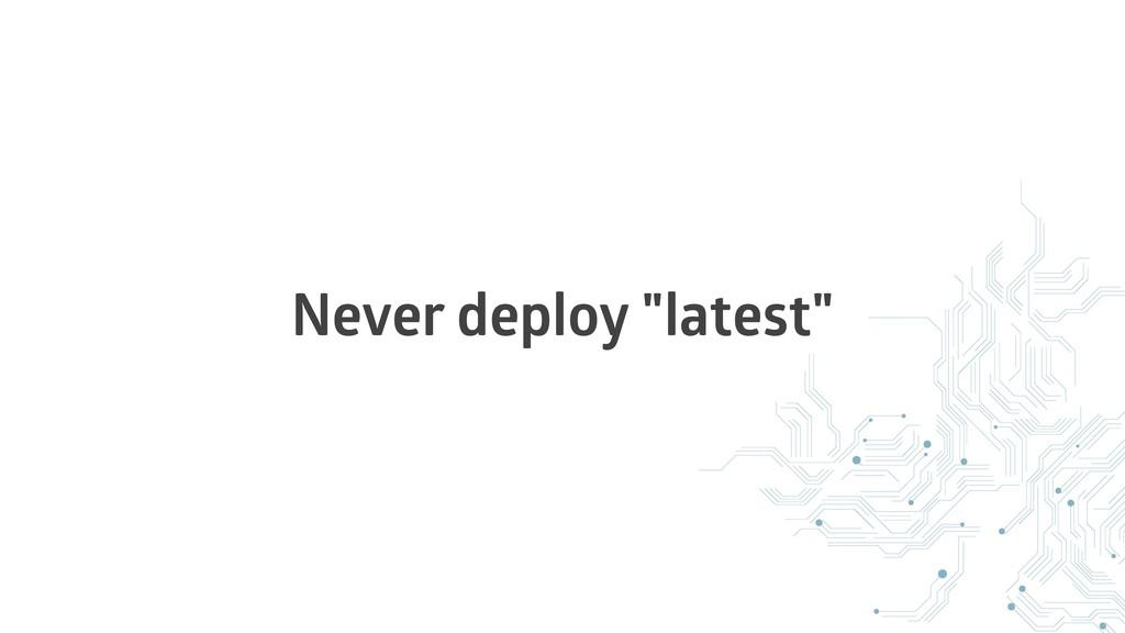 "Never deploy ""latest"""