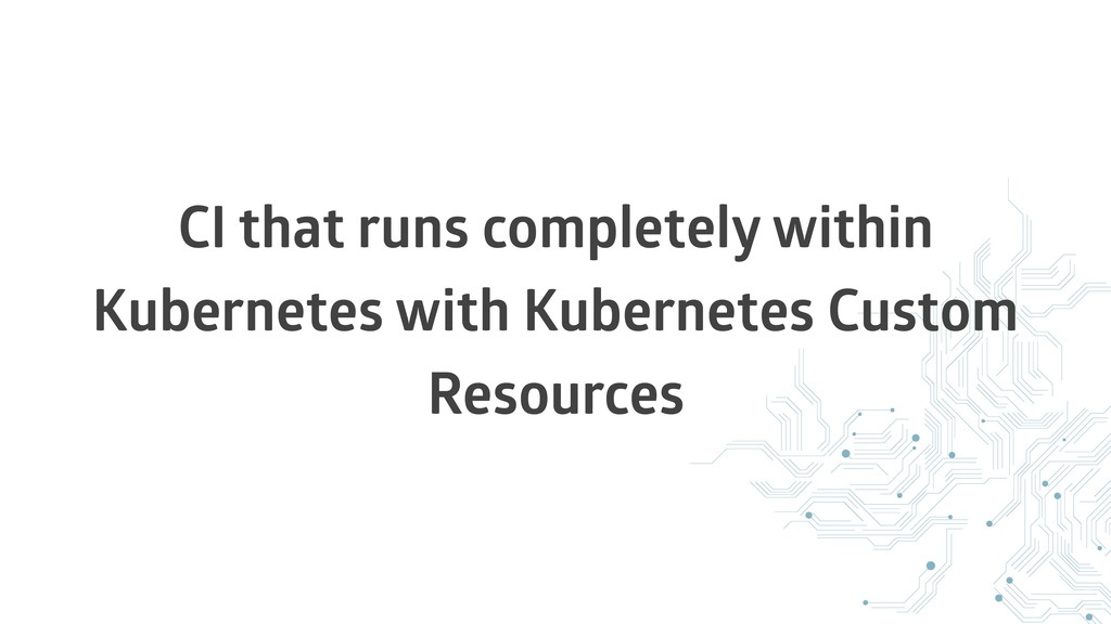 CI that runs completely within Kubernetes with ...