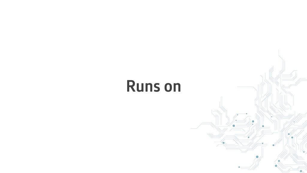 Runs on