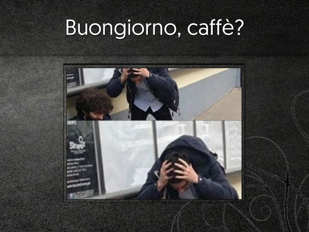 Buongiorno, caffè?