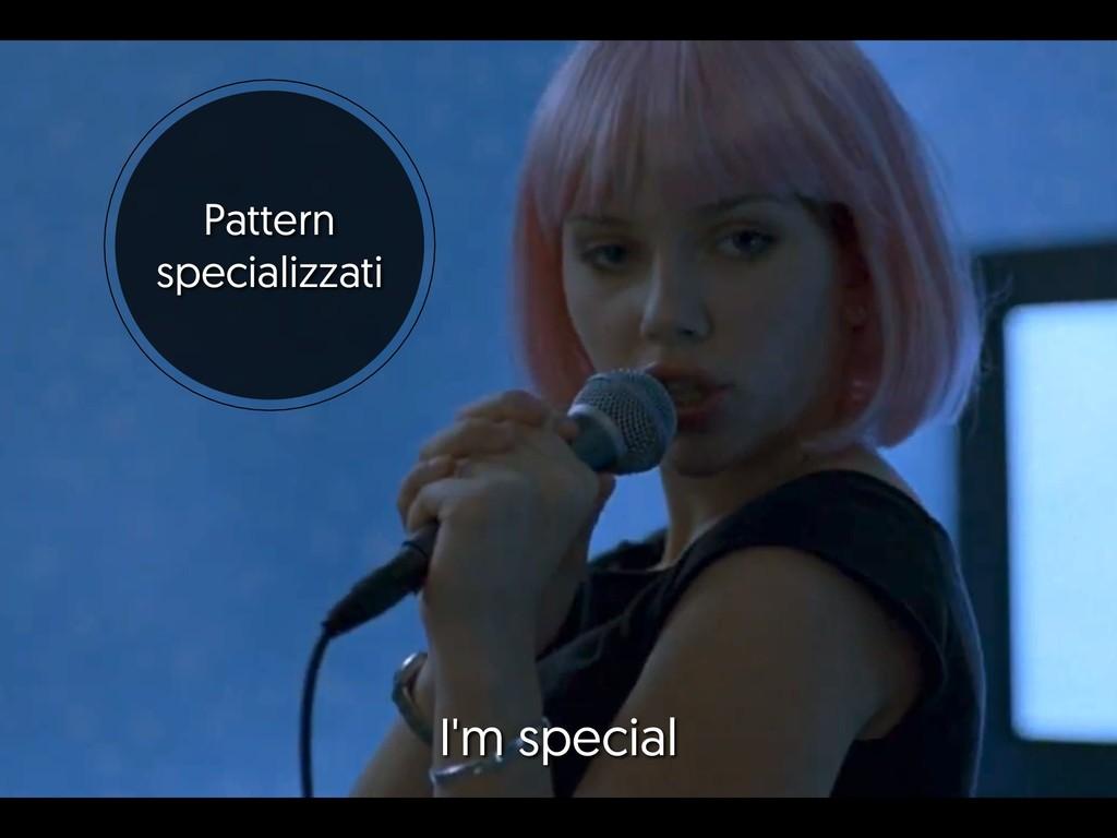 Pattern specializzati I'm special
