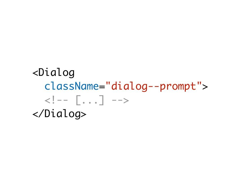 "<Dialog className=""dialog--prompt""> <!-- [...] ..."