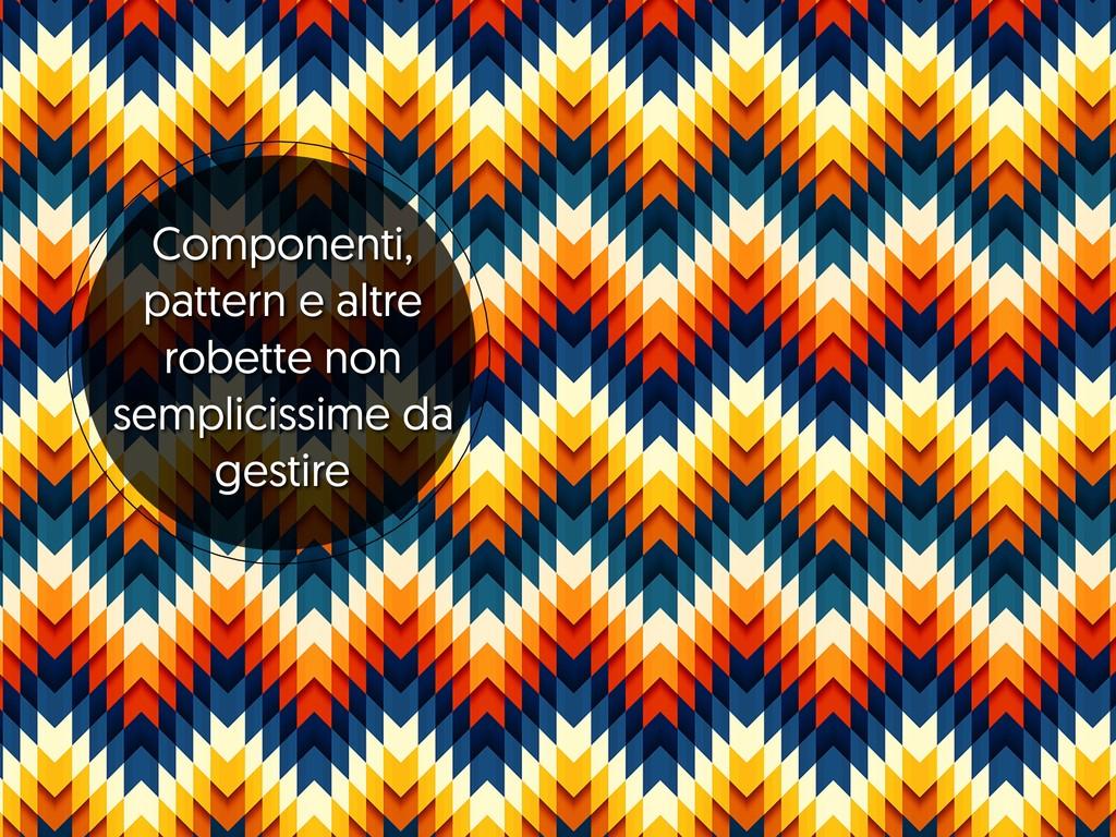 Componenti, pattern e altre robette non semplic...