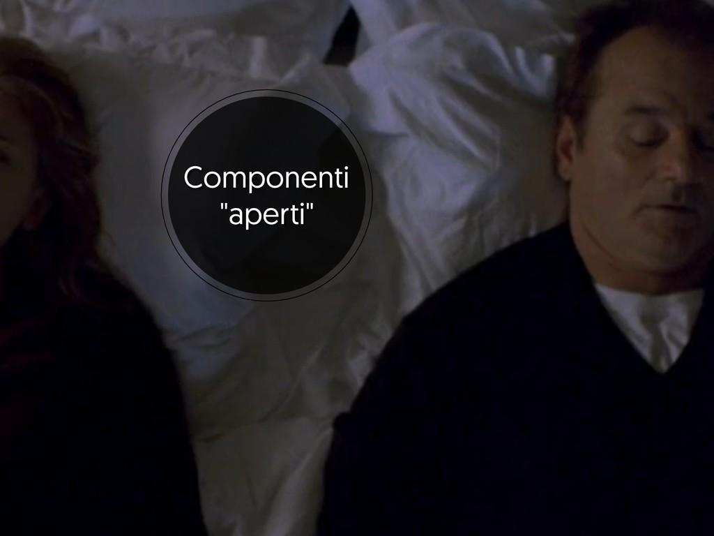 """Componenti  """"aperti"""""""