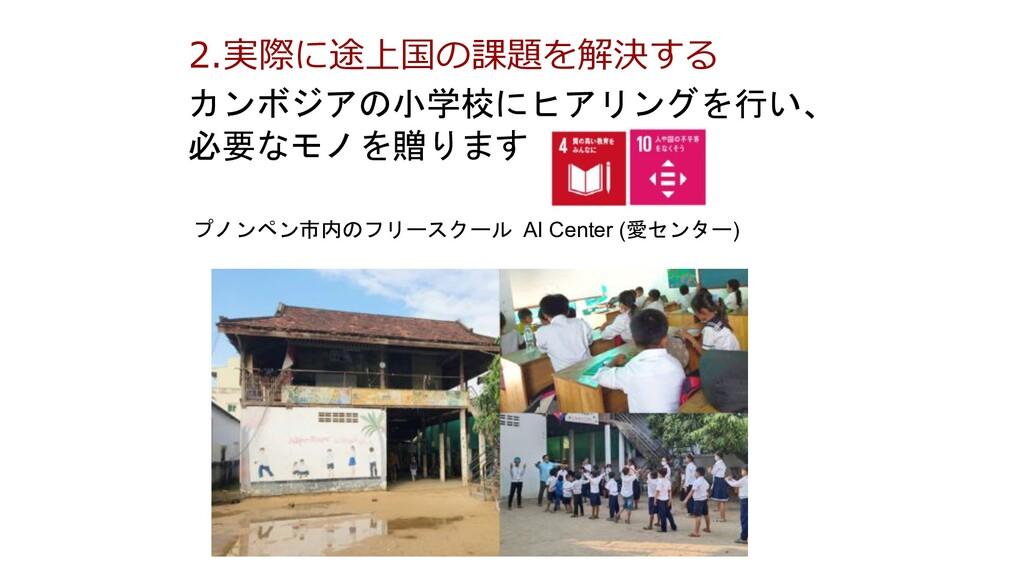 2.実際に途上国の課題を解決する カンボジアの小学校にヒアリングを行い、 必要なモノを贈ります...