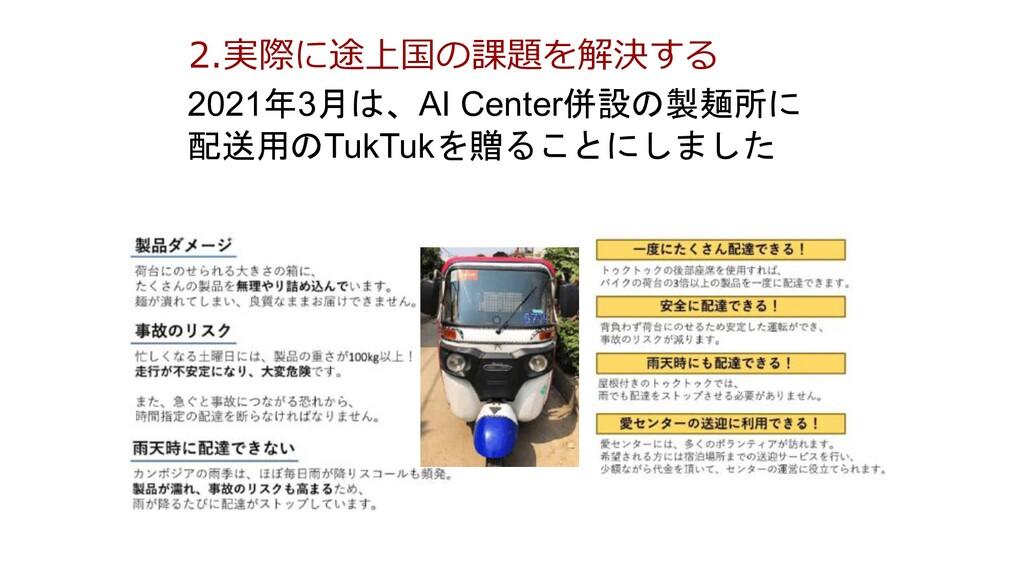 2.実際に途上国の課題を解決する 2021年3月は、AI Center併設の製麺所に 配送用の...