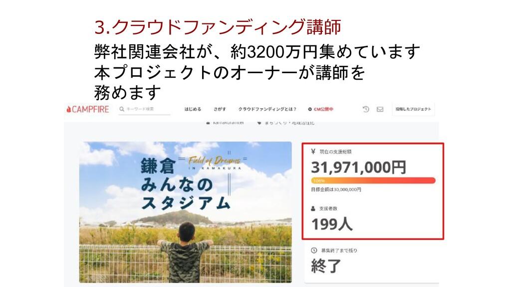 3.クラウドファンディング講師 弊社関連会社が、約3200万円集めています 本プロジェクトのオ...