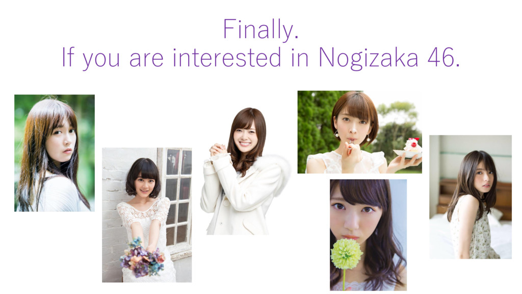 Finally. If you are interested in Nogizaka 46.
