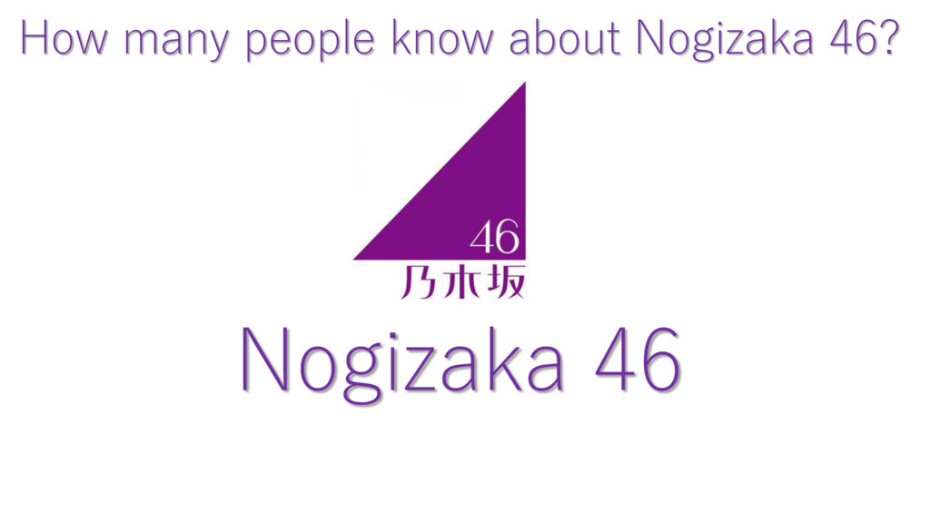 Nogizaka 46 How many people know about Nogizaka...