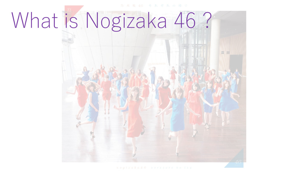 What is Nogizaka 46 ?