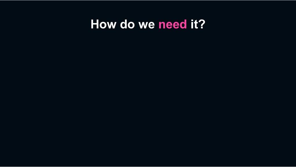 How do we need it?