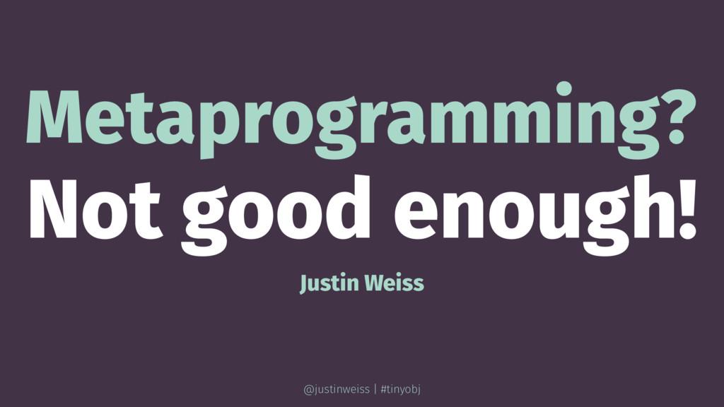 Metaprogramming? Not good enough! Justin Weiss ...