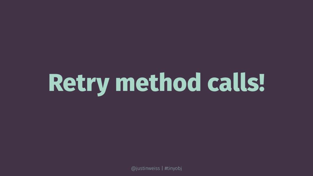 Retry method calls! @justinweiss | #tinyobj