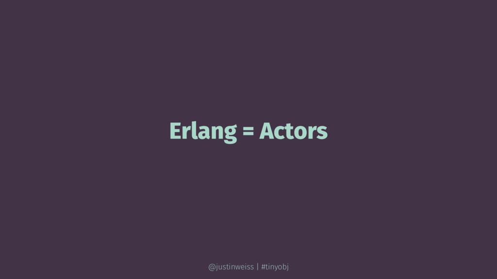 Erlang = Actors @justinweiss | #tinyobj