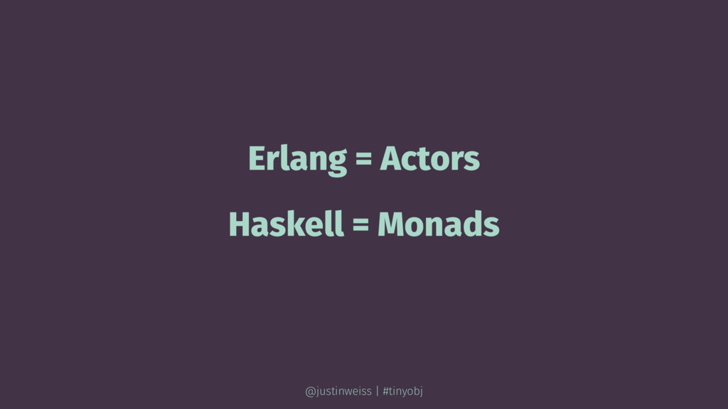 Erlang = Actors Haskell = Monads @justinweiss |...