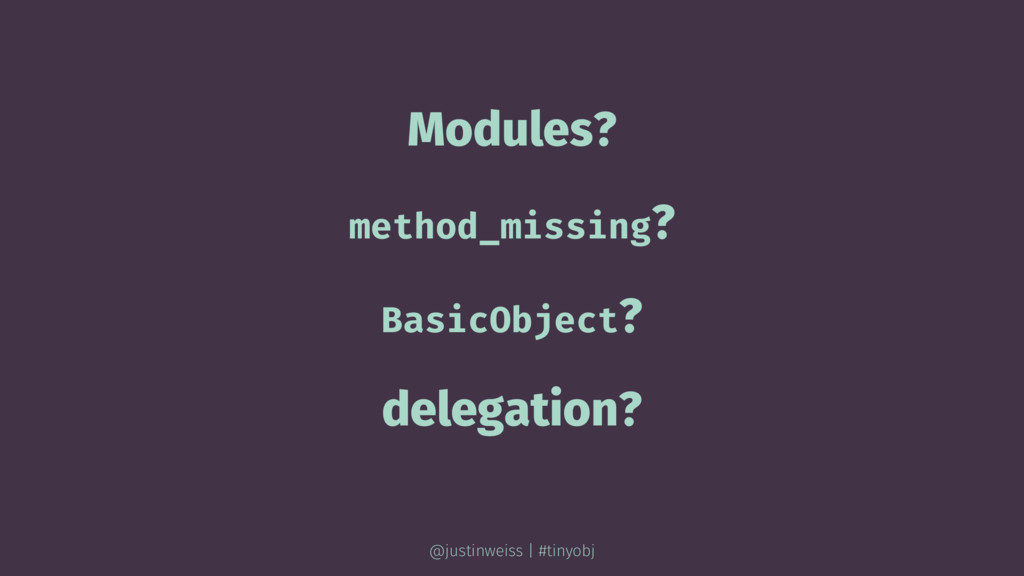 Modules? method_missing? BasicObject? delegatio...