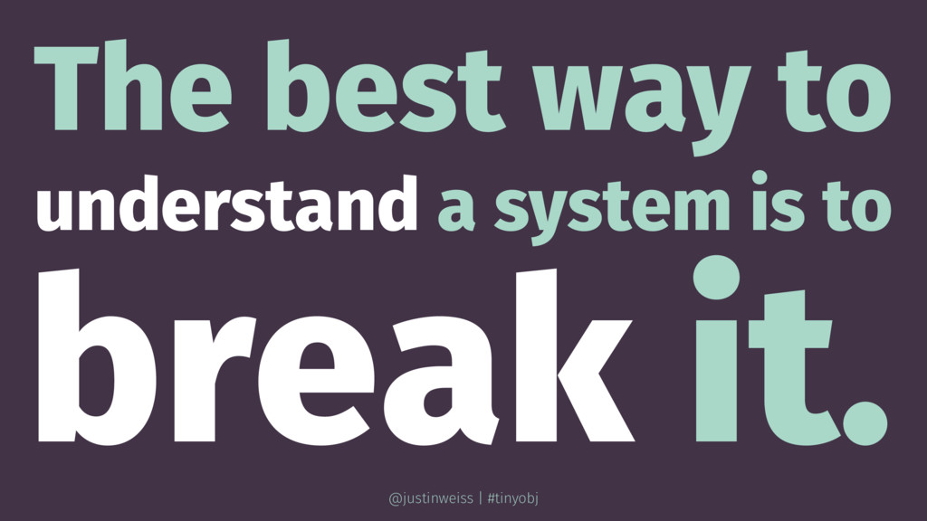 The best way to understand a system is to break...