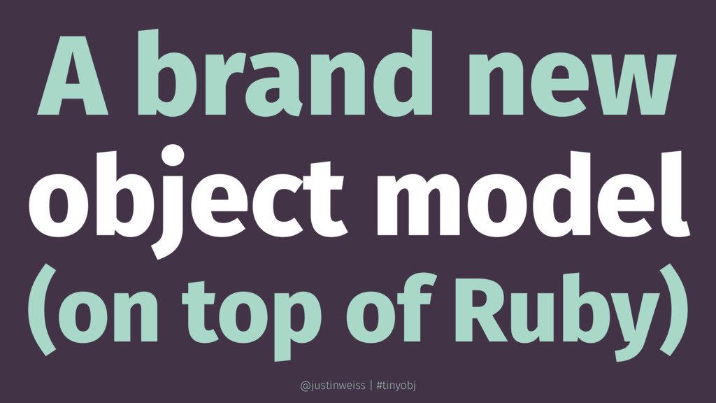A brand new object model (on top of Ruby) @just...