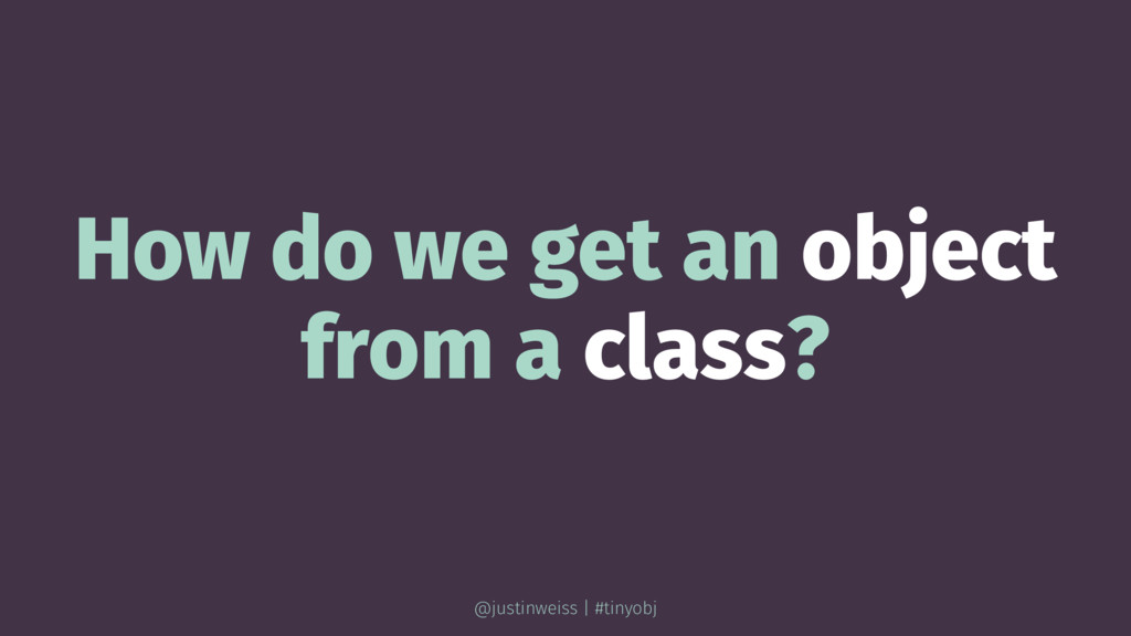 How do we get an object from a class? @justinwe...