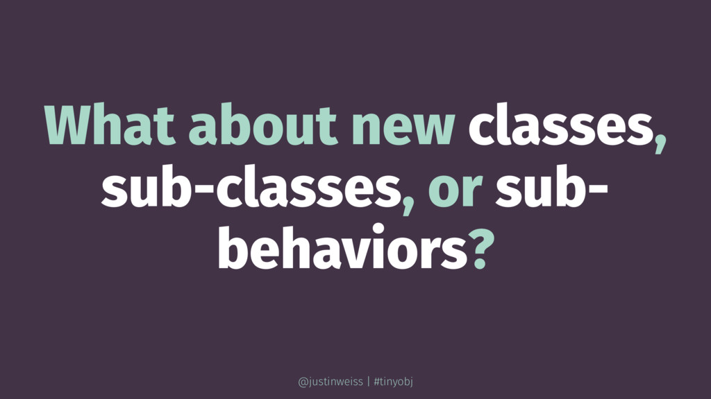 What about new classes, sub-classes, or sub- be...