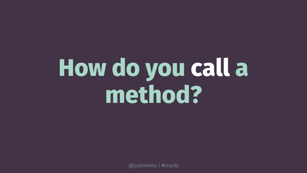 How do you call a method? @justinweiss | #tinyo...