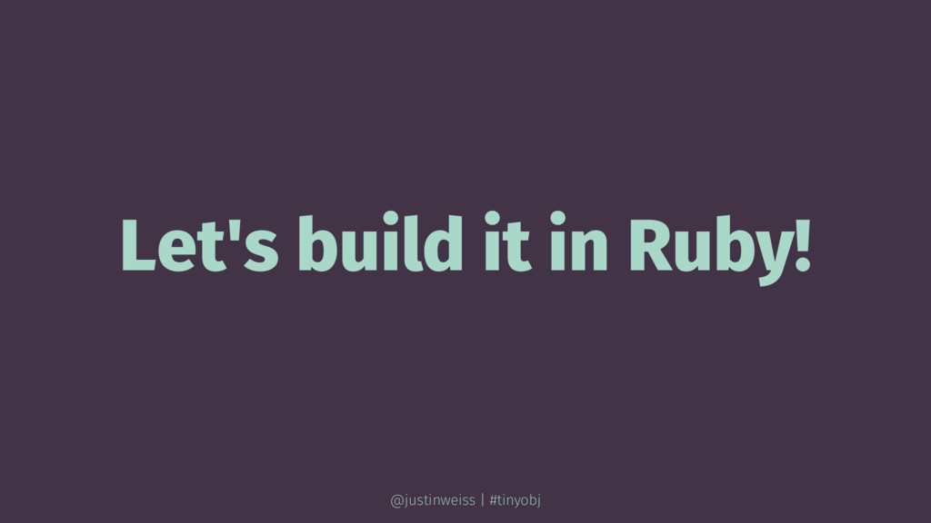 Let's build it in Ruby! @justinweiss | #tinyobj