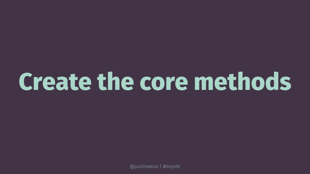 Create the core methods @justinweiss | #tinyobj