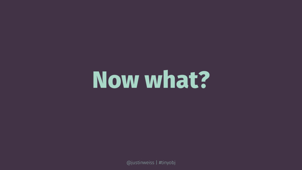 Now what? @justinweiss | #tinyobj