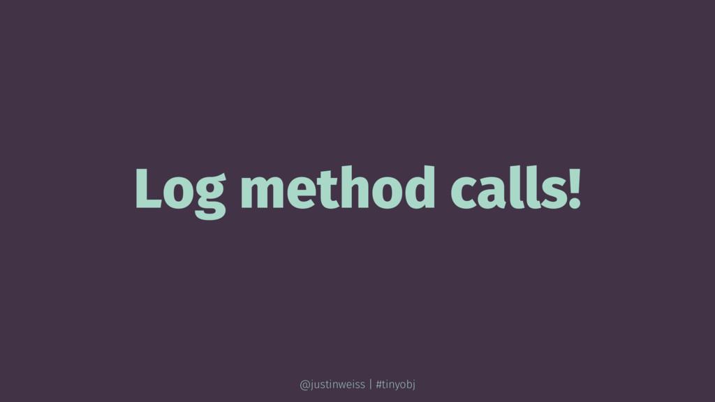 Log method calls! @justinweiss | #tinyobj